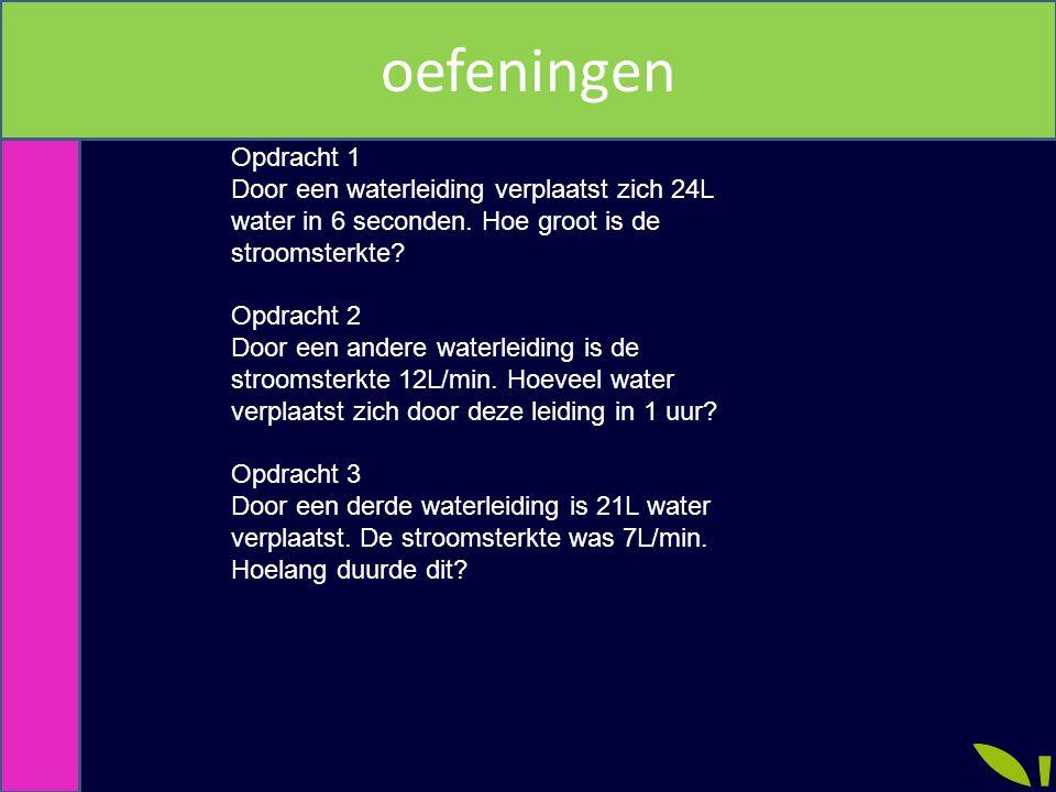 oefeningen Opdracht 1. Door een waterleiding verplaatst zich 24L water in 6 seconden. Hoe groot is de stroomsterkte