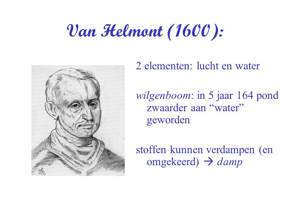 Van Helmont (1600): 2 elementen: lucht en water