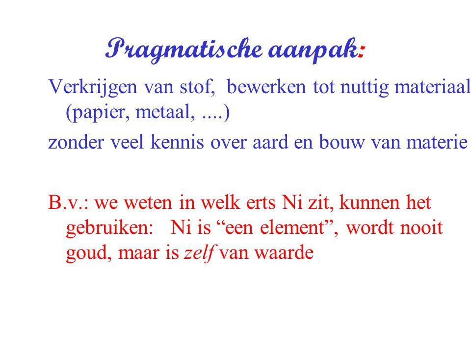 Pragmatische aanpak: Verkrijgen van stof, bewerken tot nuttig materiaal (papier, metaal, ....) zonder veel kennis over aard en bouw van materie.