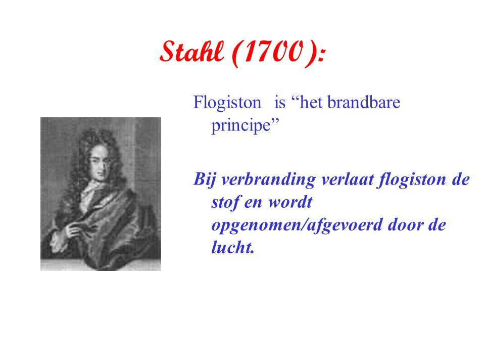 Stahl (1700): Flogiston is het brandbare principe