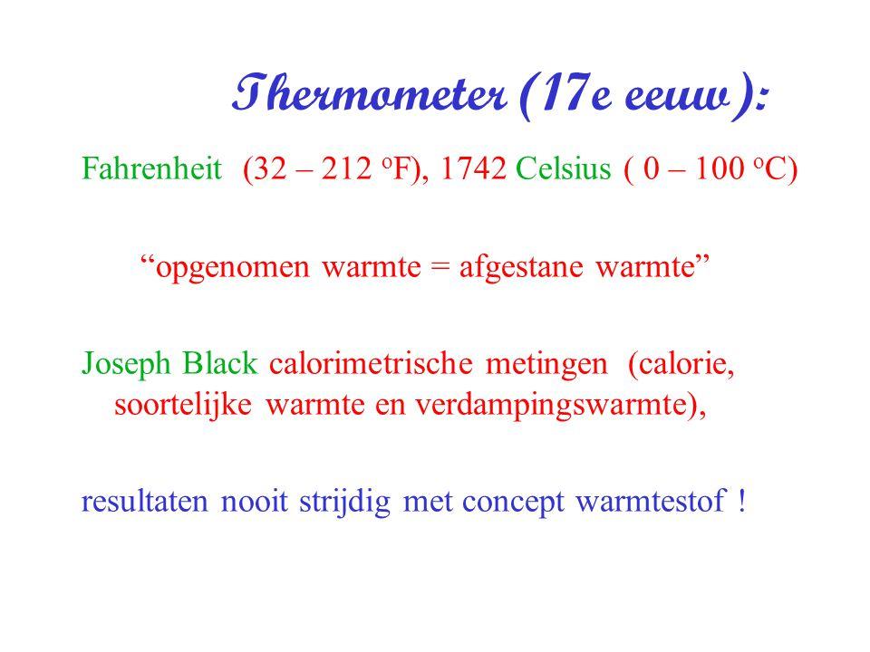 Thermometer (17e eeuw): Fahrenheit (32 – 212 oF), 1742 Celsius ( 0 – 100 oC) opgenomen warmte = afgestane warmte