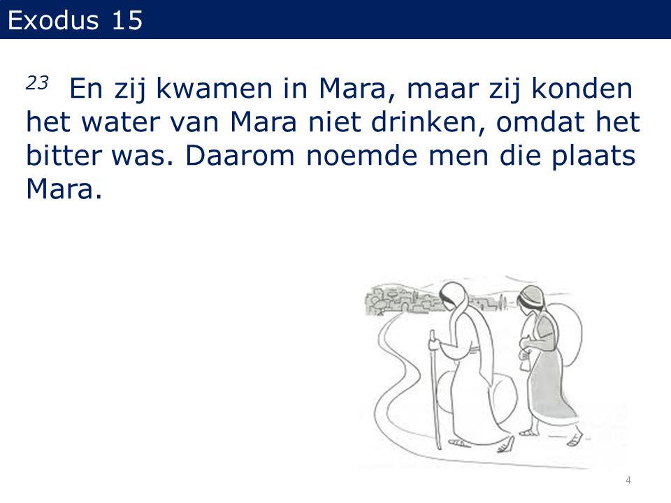 Exodus 15 23 En zij kwamen in Mara, maar zij konden het water van Mara niet drinken, omdat het bitter was.