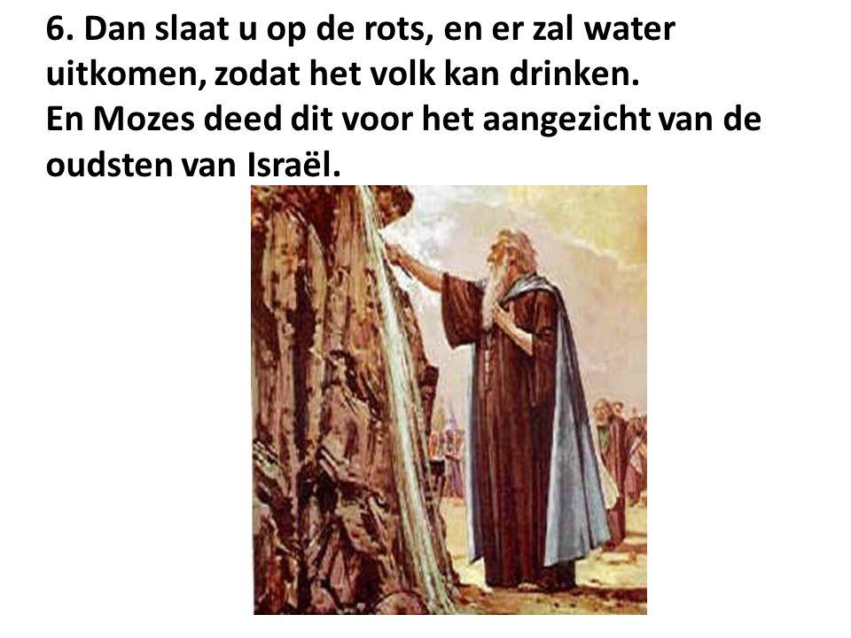 6. Dan slaat u op de rots, en er zal water uitkomen, zodat het volk kan drinken.