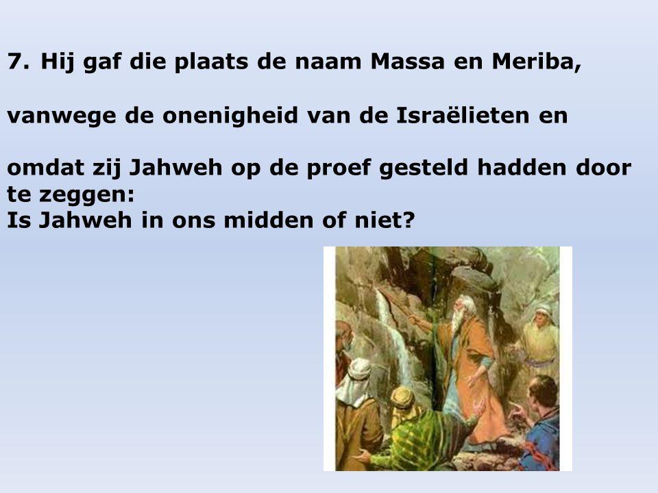 7. Hij gaf die plaats de naam Massa en Meriba,