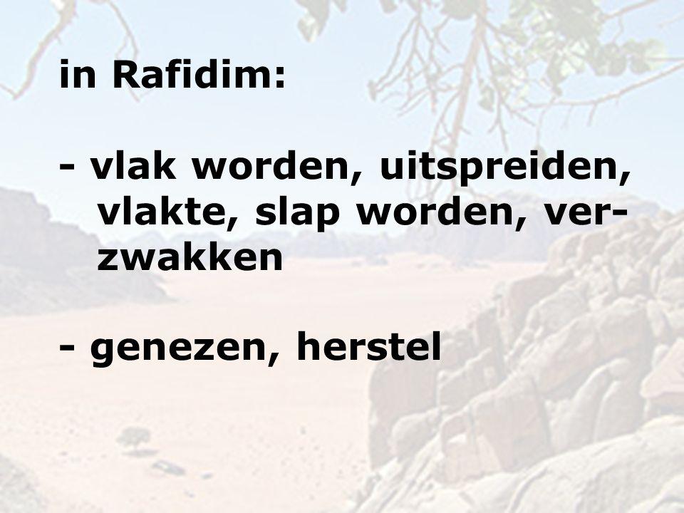 in Rafidim: - vlak worden, uitspreiden, vlakte, slap worden, ver- zwakken