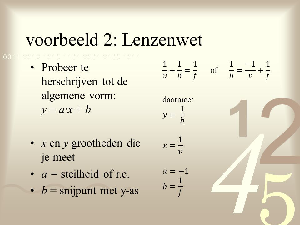 voorbeeld 2: Lenzenwet Probeer te herschrijven tot de algemene vorm: y = a·x + b. x en y grootheden die je meet.