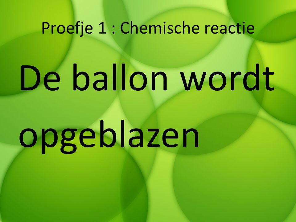 Proefje 1 : Chemische reactie