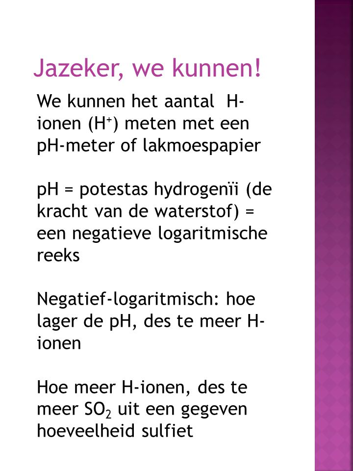 Jazeker, we kunnen! We kunnen het aantal H-ionen (H+) meten met een pH-meter of lakmoespapier.