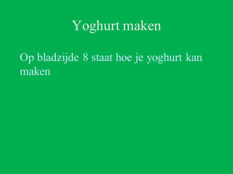 Yoghurt maken Op bladzijde 8 staat hoe je yoghurt kan maken