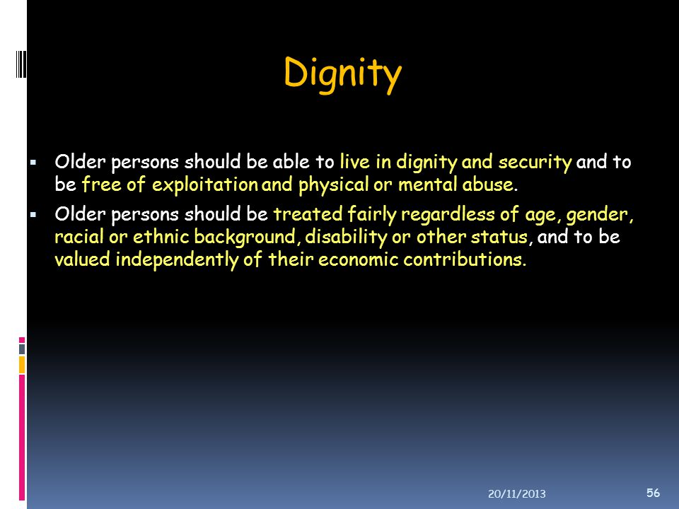 Dignity Older persons should be able to live in dignity and security and to be free of exploitation and physical or mental abuse.