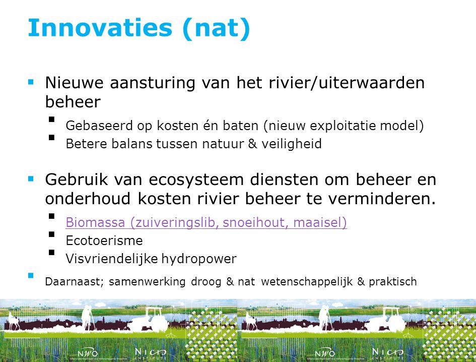 Innovaties (nat) Nieuwe aansturing van het rivier/uiterwaarden beheer. Gebaseerd op kosten én baten (nieuw exploitatie model)
