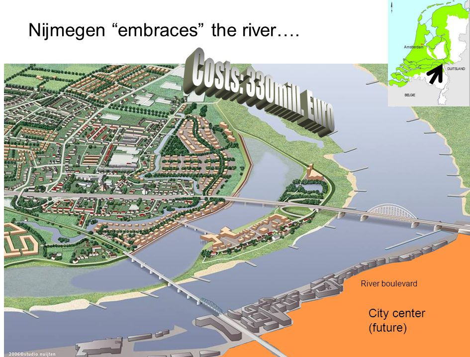 Costs: 330mill. Euro Nijmegen embraces the river….