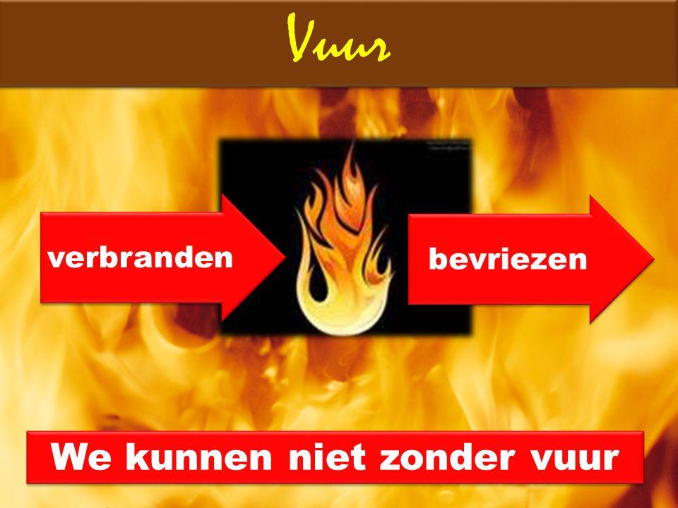 We kunnen niet zonder vuur