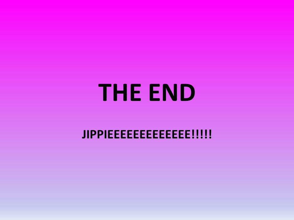 THE END JIPPIEEEEEEEEEEEEE!!!!!