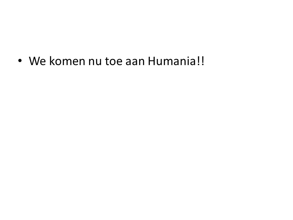 We komen nu toe aan Humania!!