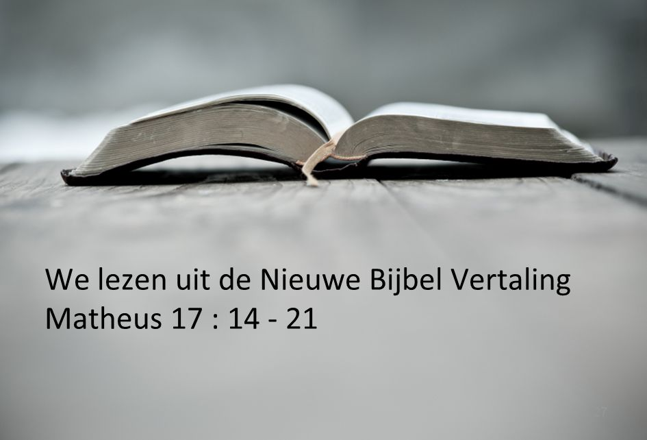 We lezen uit de Nieuwe Bijbel Vertaling Matheus 17 : 14 - 21