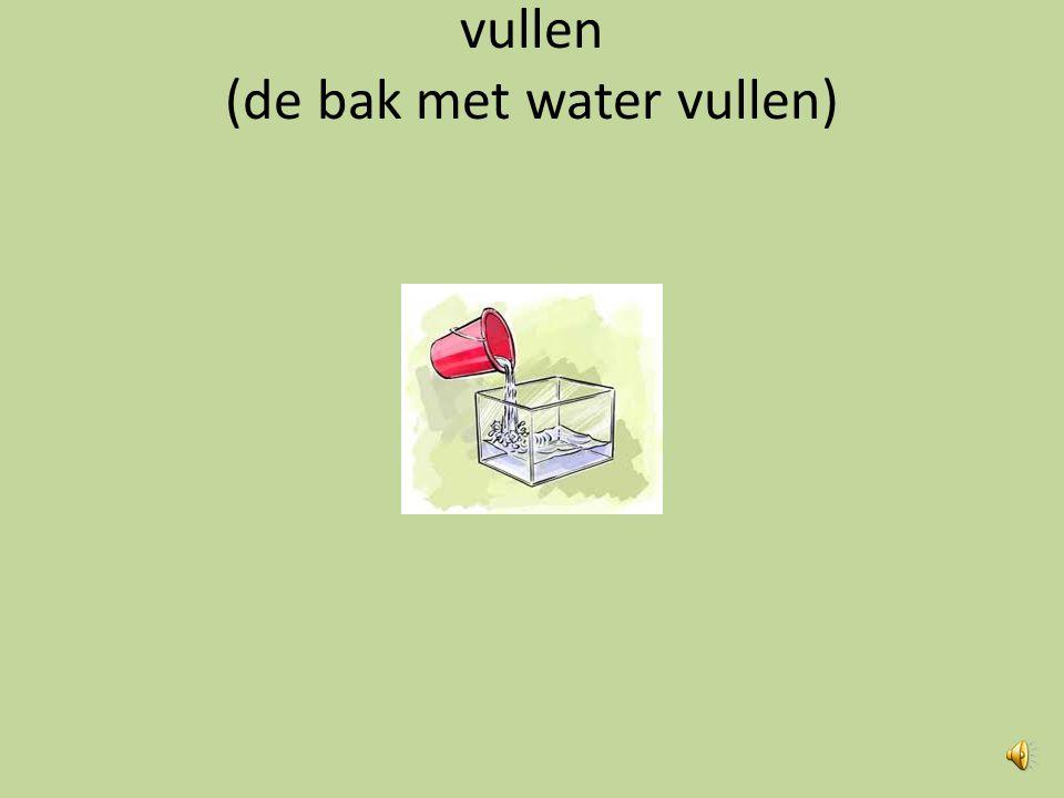 vullen (de bak met water vullen)