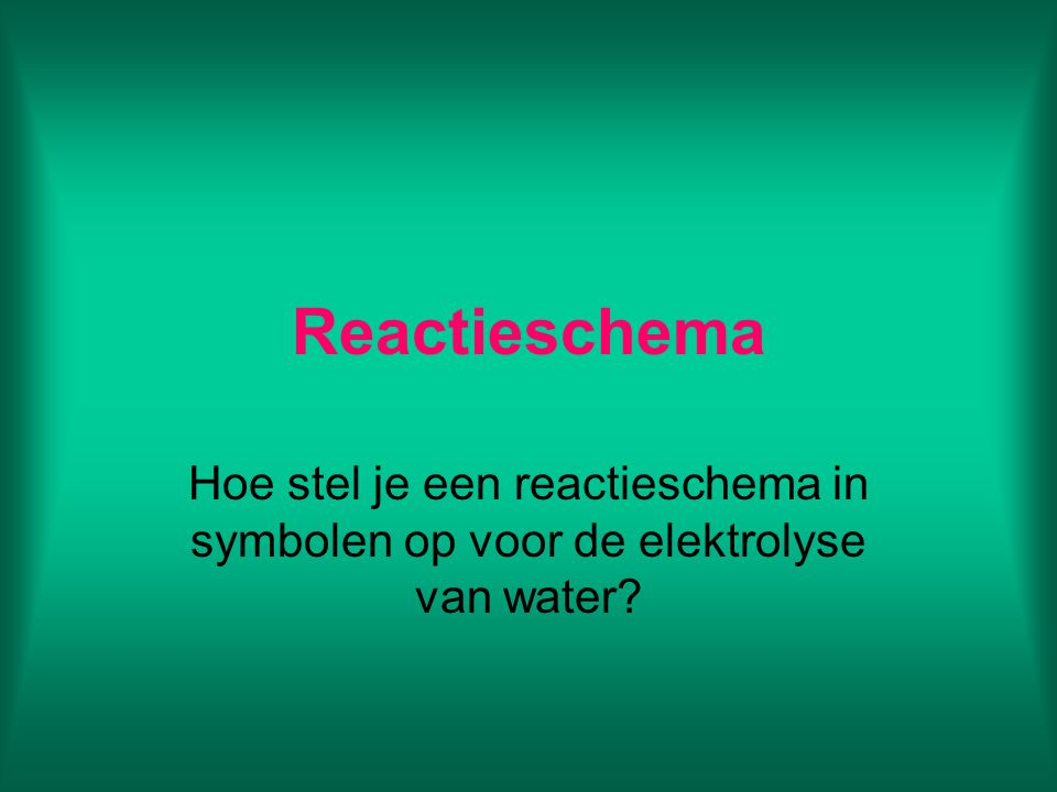 Reactieschema Hoe stel je een reactieschema in symbolen op voor de elektrolyse van water