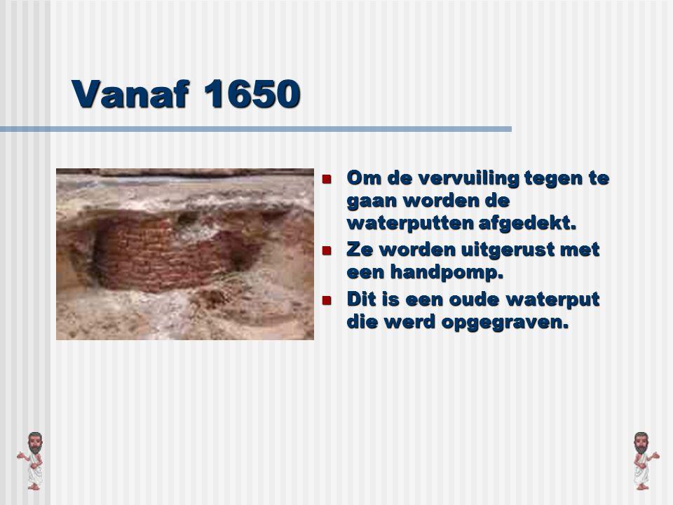 Vanaf 1650 Om de vervuiling tegen te gaan worden de waterputten afgedekt. Ze worden uitgerust met een handpomp.