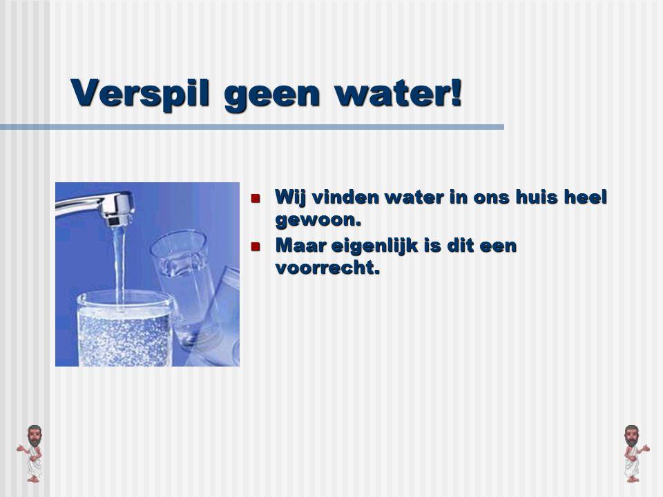 Verspil geen water! Wij vinden water in ons huis heel gewoon.