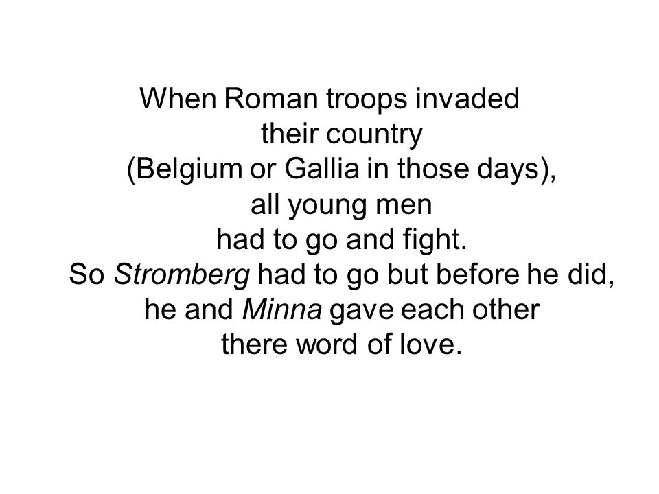 When Roman troops invaded their country (Belgium or Gallia in those days), all young men had to go and fight.