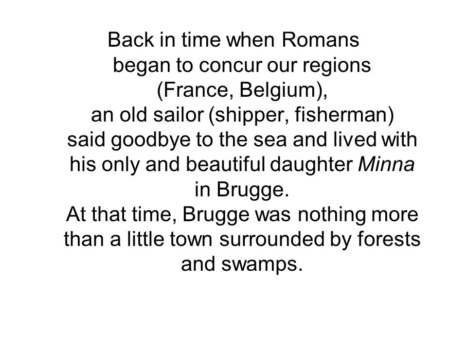 Back in time when Romans began to concur our regions (France, Belgium), an old sailor (shipper, fisherman) said goodbye to the sea and lived with his only and beautiful daughter Minna in Brugge.