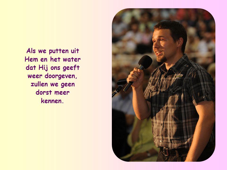 Als we putten uit Hem en het water dat Hij ons geeft weer doorgeven, zullen we geen dorst meer kennen.
