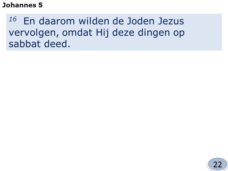 Johannes 5 16 En daarom wilden de Joden Jezus vervolgen, omdat Hij deze dingen op sabbat deed. 22
