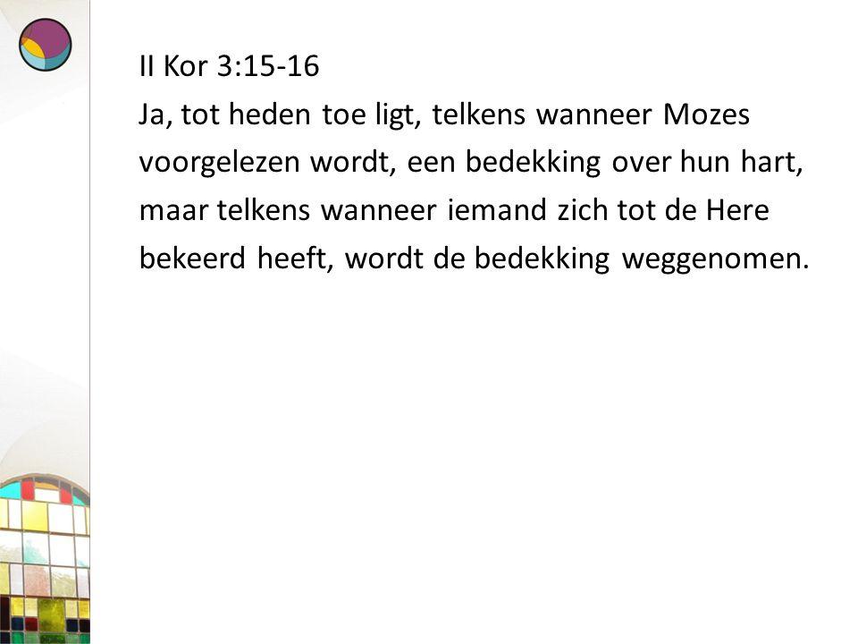 II Kor 3:15-16 Ja, tot heden toe ligt, telkens wanneer Mozes voorgelezen wordt, een bedekking over hun hart, maar telkens wanneer iemand zich tot de Here bekeerd heeft, wordt de bedekking weggenomen.