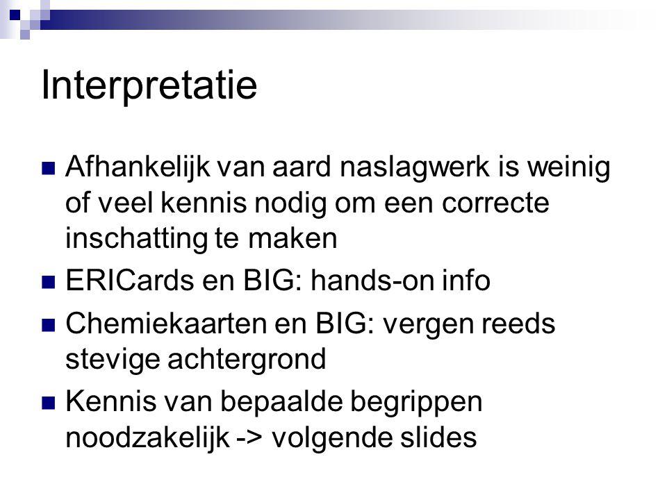 Interpretatie Afhankelijk van aard naslagwerk is weinig of veel kennis nodig om een correcte inschatting te maken.