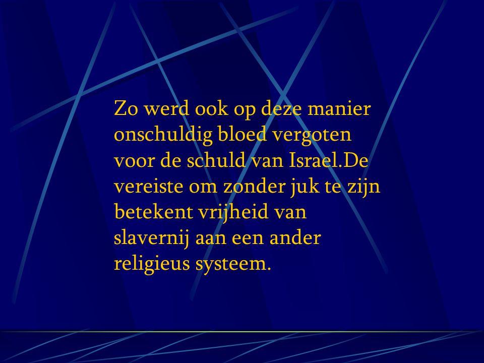 Zo werd ook op deze manier onschuldig bloed vergoten voor de schuld van Israel.De vereiste om zonder juk te zijn betekent vrijheid van slavernij aan een ander religieus systeem.