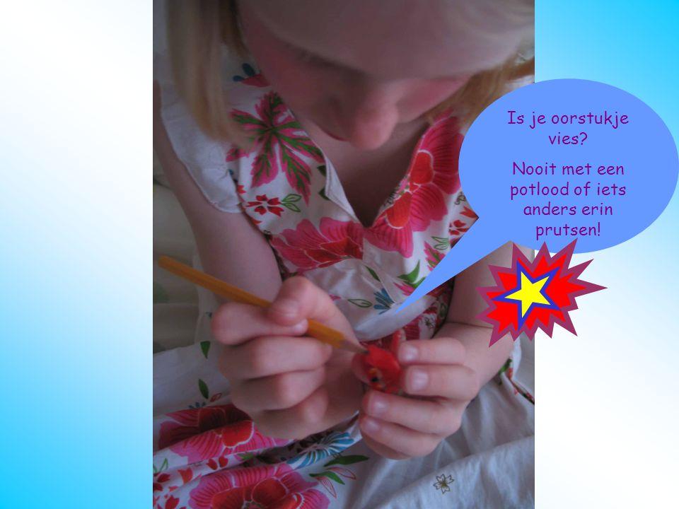 Nooit met een potlood of iets anders erin prutsen!