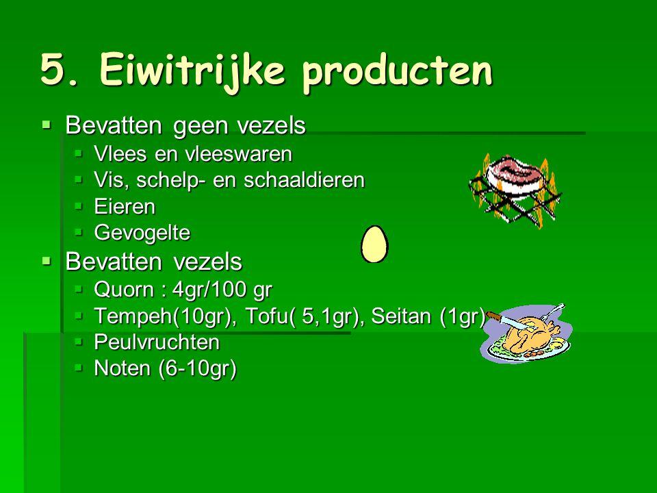 5. Eiwitrijke producten Bevatten geen vezels Bevatten vezels