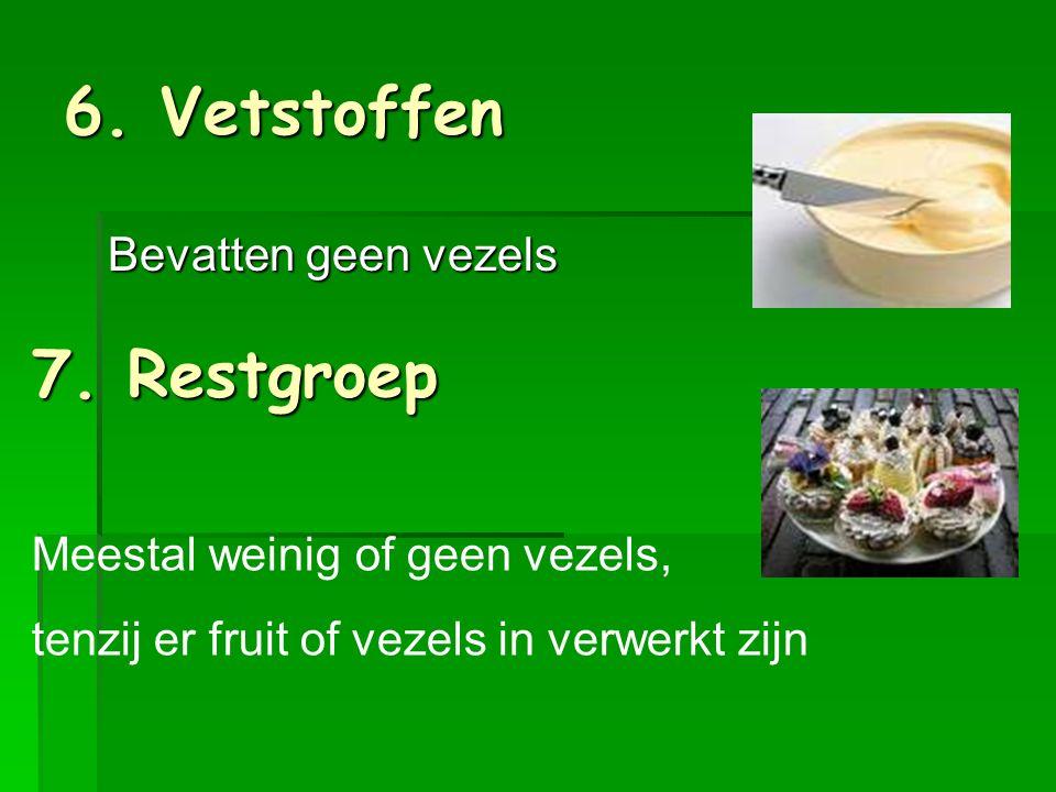 6. Vetstoffen 7. Restgroep Bevatten geen vezels