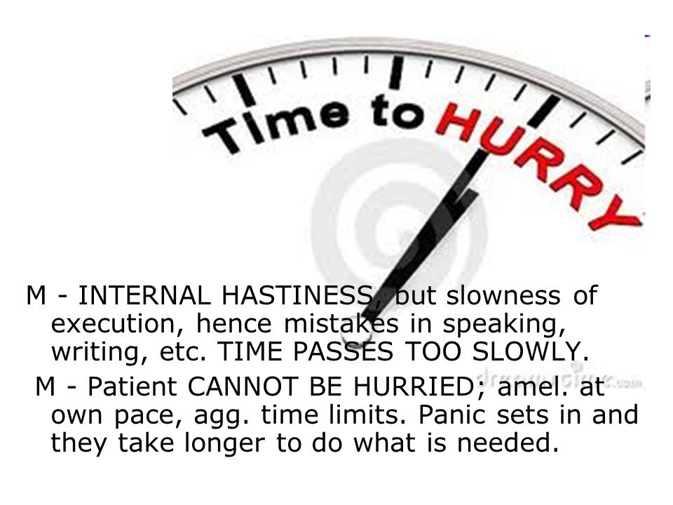 M - INTERNAL HASTINESS, but slowness of execution, hence mistakes in speaking, writing, etc. TIME PASSES TOO SLOWLY.