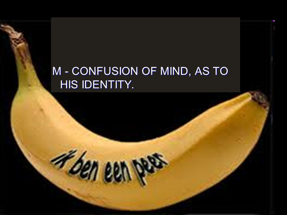 M - CONFUSION OF MIND, AS TO HIS IDENTITY.