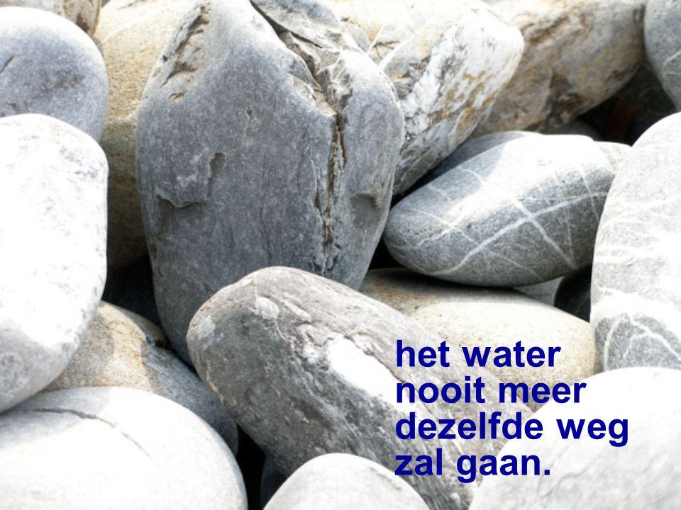 het water nooit meer dezelfde weg zal gaan.