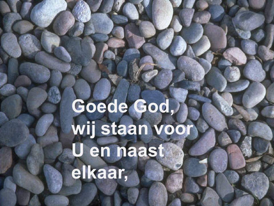 Goede God, wij staan voor U en naast elkaar,