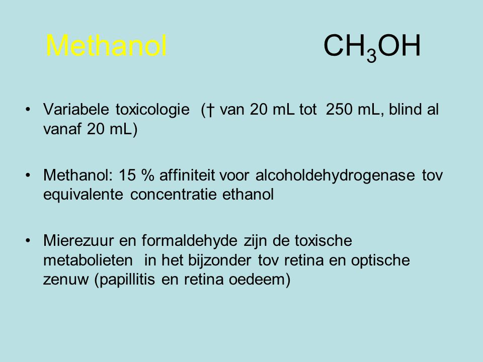 Methanol CH3OH Variabele toxicologie († van 20 mL tot 250 mL, blind al vanaf 20 mL)