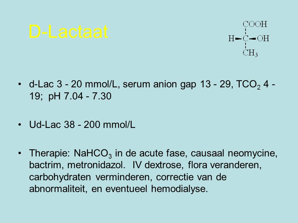 D-Lactaat d-Lac 3 - 20 mmol/L, serum anion gap 13 - 29, TCO2 4 - 19; pH 7.04 - 7.30. Ud-Lac 38 - 200 mmol/L.