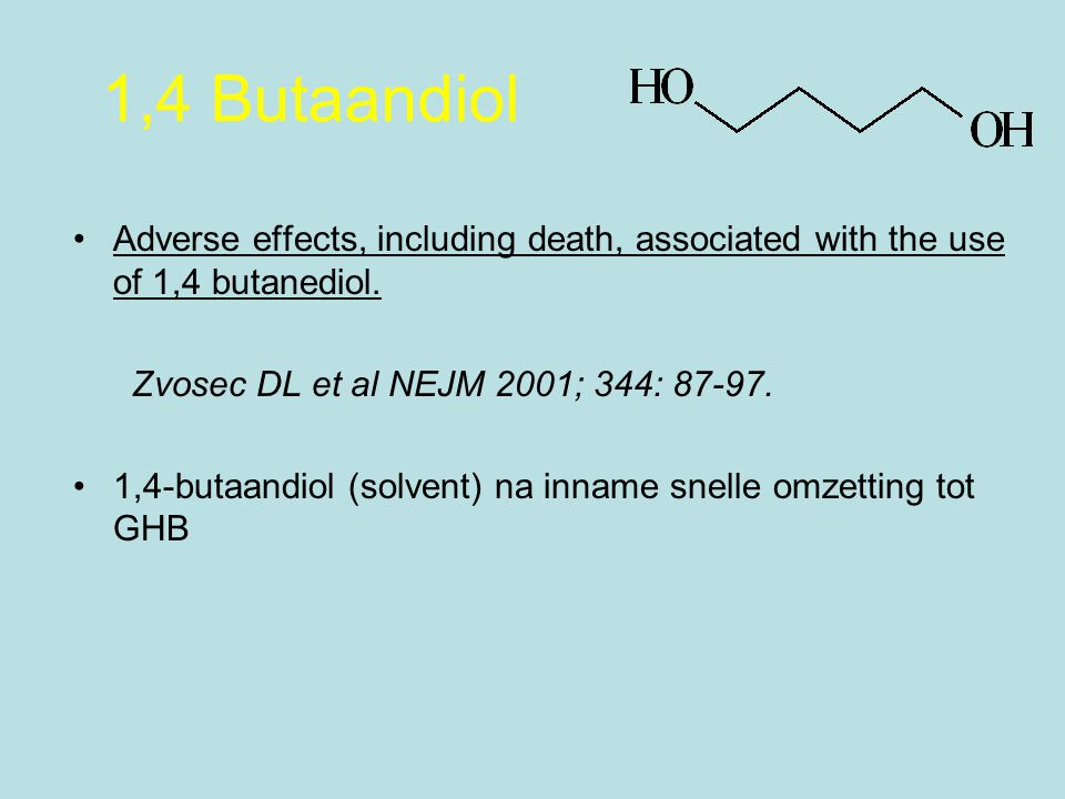 1,4 Butaandiol Adverse effects, including death, associated with the use of 1,4 butanediol. Zvosec DL et al NEJM 2001; 344: 87-97.