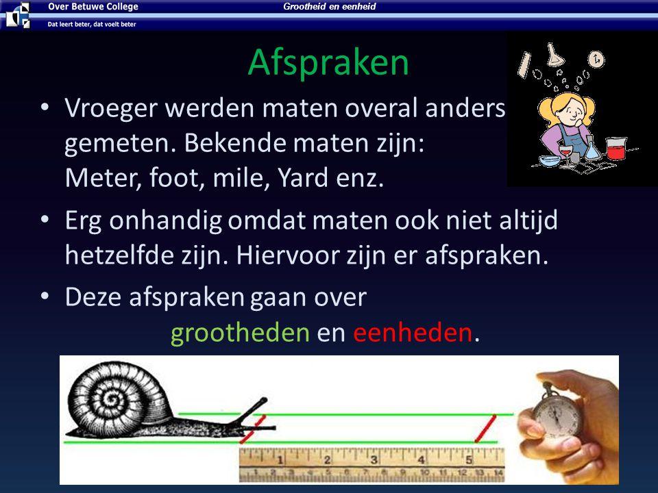 Grootheid en eenheid Afspraken. Vroeger werden maten overal anders gemeten. Bekende maten zijn: Meter, foot, mile, Yard enz.