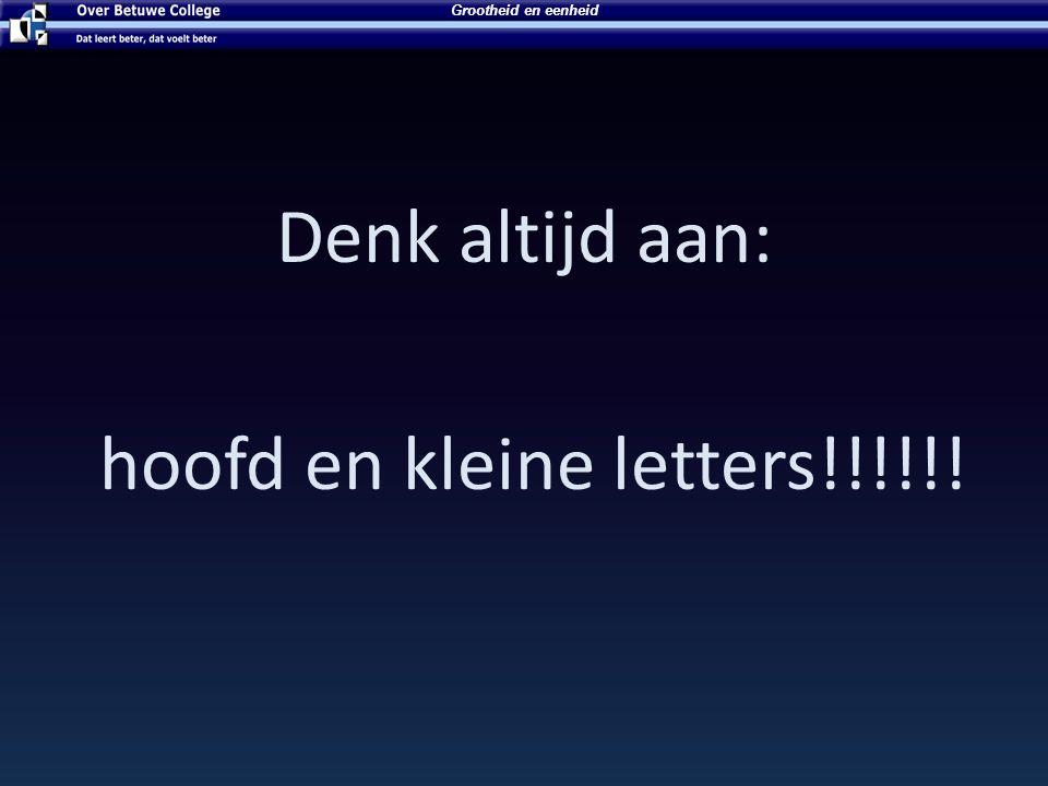 Denk altijd aan: hoofd en kleine letters!!!!!!