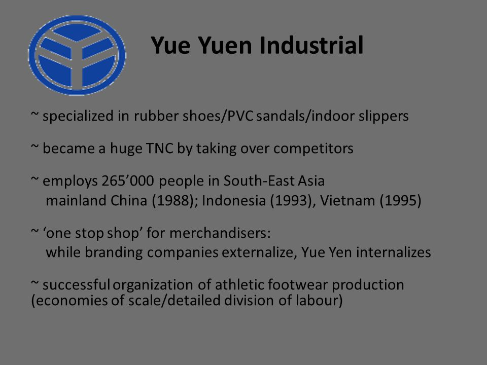Yue Yuen Industrial ~ specialized in rubber shoes/PVC sandals/indoor slippers. ~ became a huge TNC by taking over competitors.