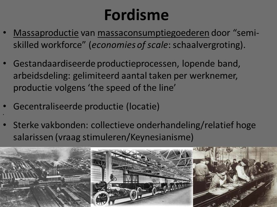 Fordisme Massaproductie van massaconsumptiegoederen door semi-skilled workforce (economies of scale: schaalvergroting).