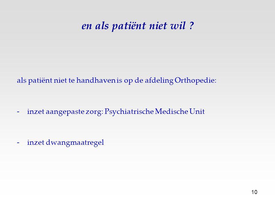 en als patiënt niet wil als patiënt niet te handhaven is op de afdeling Orthopedie: inzet aangepaste zorg: Psychiatrische Medische Unit.