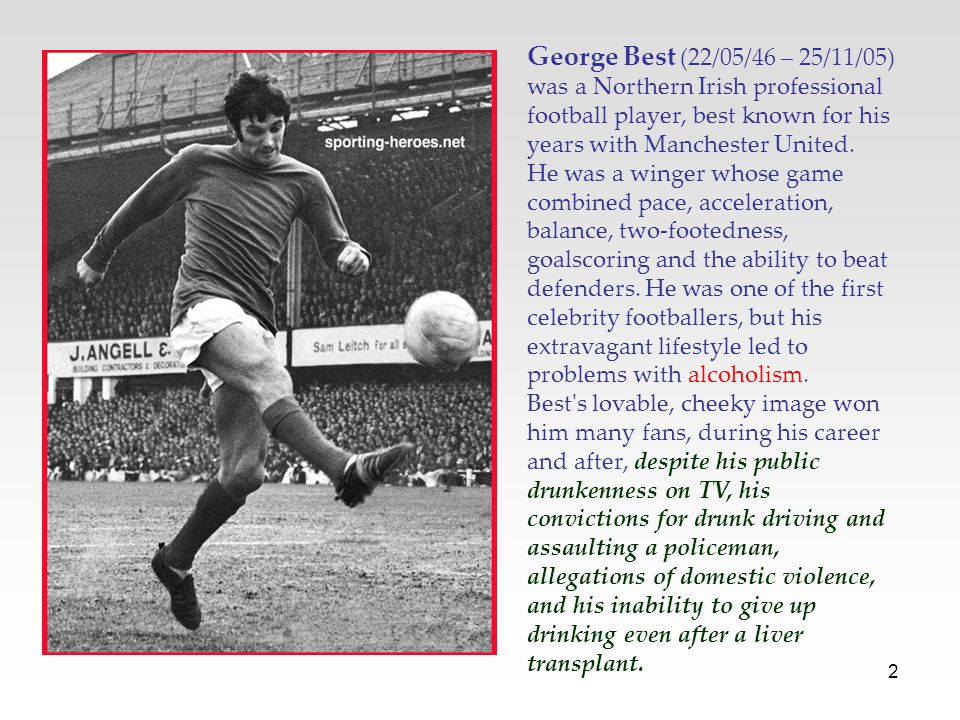 George Best (22/05/46 – 25/11/05) was a Northern Irish professional football player, best known for his years with Manchester United.