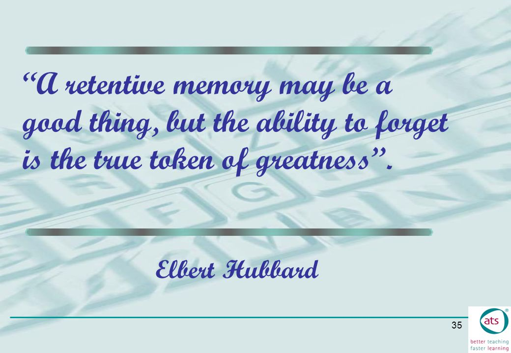 A retentive memory may be a good thing, but the ability to forget is the true token of greatness .