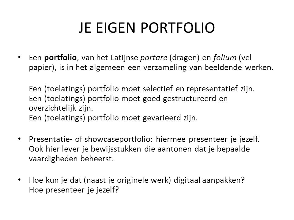 JE EIGEN PORTFOLIO Een portfolio, van het Latijnse portare (dragen) en folium (vel papier), is in het algemeen een verzameling van beeldende werken.
