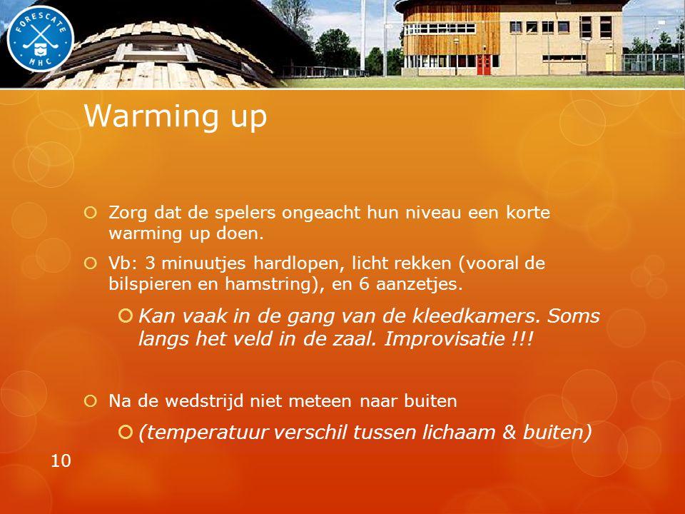 Warming up Zorg dat de spelers ongeacht hun niveau een korte warming up doen.